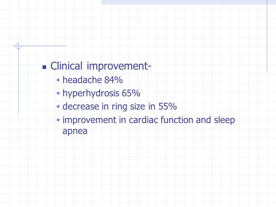Clinical improvement-  headache 84%  hyperhydrosis 65%  decrease in ring size in 55%  improvement in cardiac function and sleep apnea
