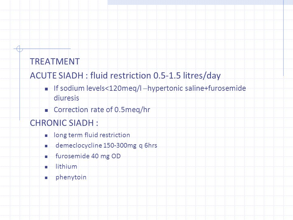 TREATMENT ACUTE SIADH : fluid restriction 0.5‐1.5 litres/day If sodium levels<120meq/l – hypertonic saline+furosemide diuresis Correction rate of 0.5m