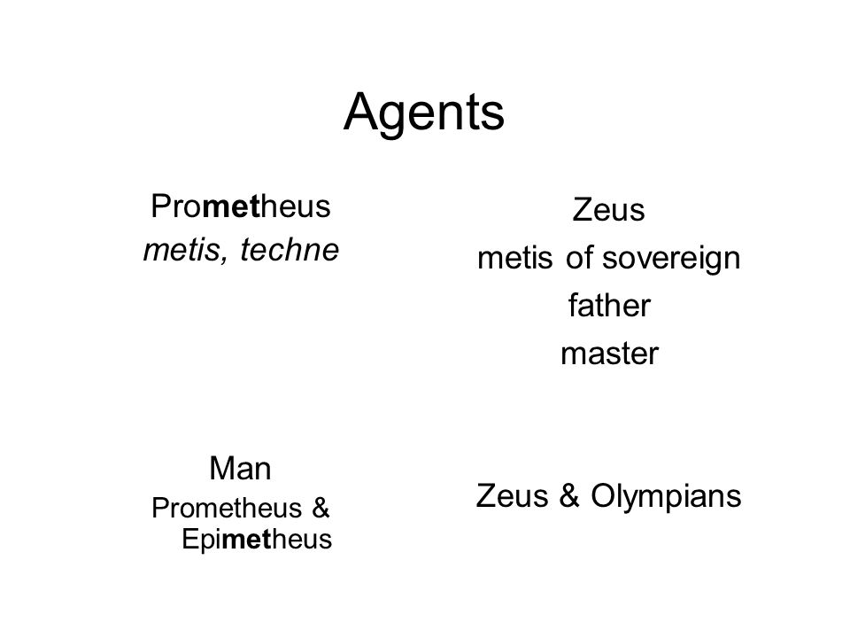 Agents Prometheus metis, techne Man Prometheus & Epimetheus Zeus metis of sovereign father master Zeus & Olympians
