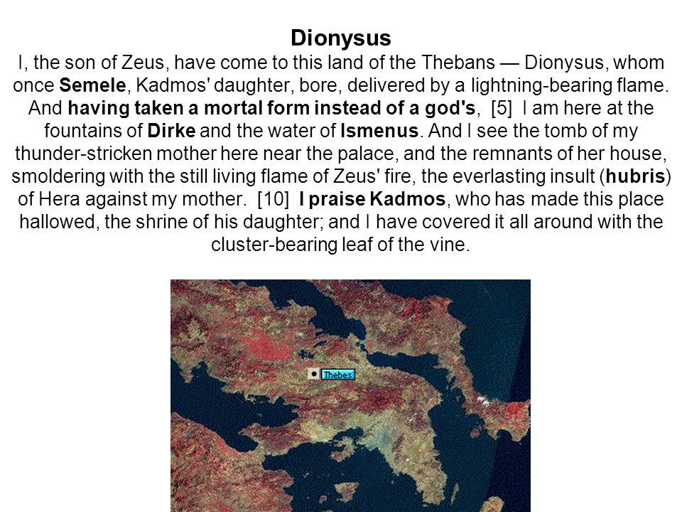Dionysus I, the son of Zeus, have come to this land of the Thebans — Dionysus, whom once Semele, Kadmos daughter, bore, delivered by a lightning-bearing flame.