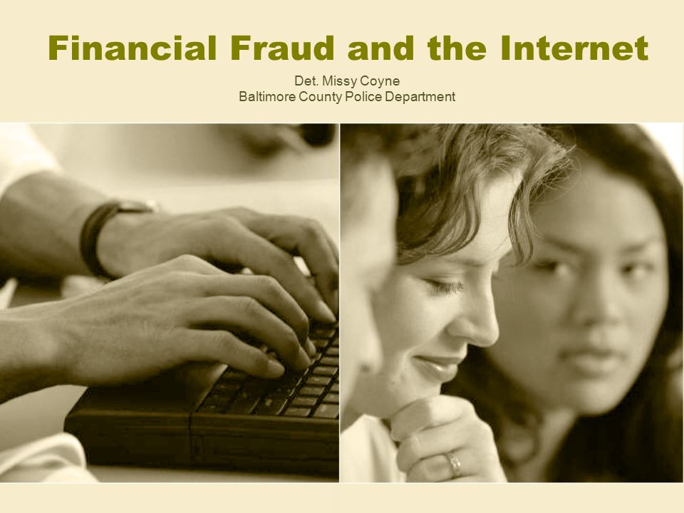 Financial Fraud and the Internet Det. Missy Coyne Baltimore County Police Department