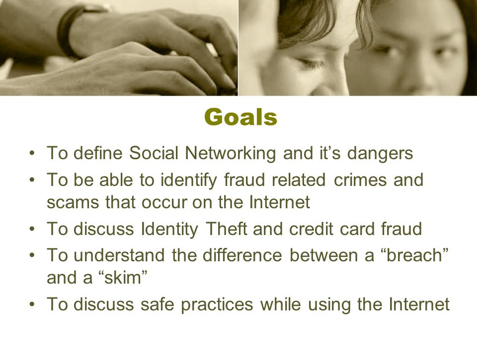 Goals To define Social Networking and it's dangers To be able to identify fraud related crimes and scams that occur on the Internet To discuss Identit