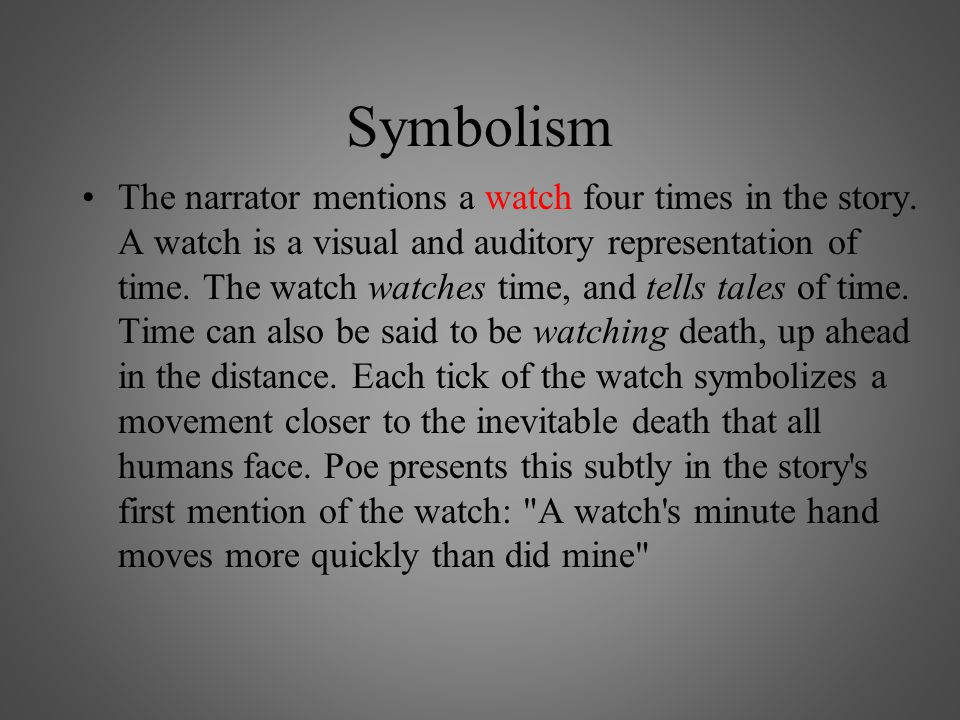 Symbolism The narrator mentions a watch four times in the story. A watch is a visual and auditory representation of time. The watch watches time, and