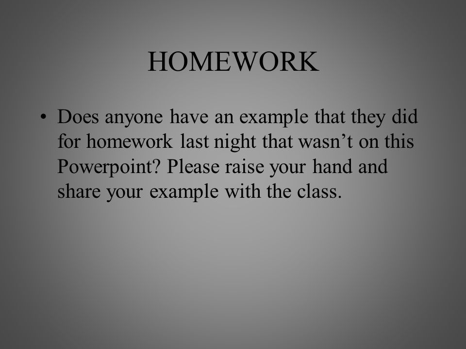 HOMEWORK Does anyone have an example that they did for homework last night that wasn't on this Powerpoint? Please raise your hand and share your examp
