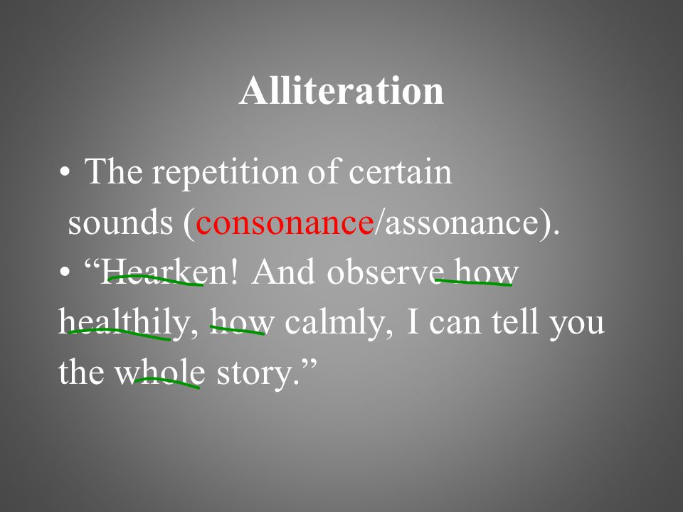 "Alliteration The repetition of certain sounds (consonance/assonance). ""Hearken! And observe how healthily, how calmly, I can tell you the whole story."