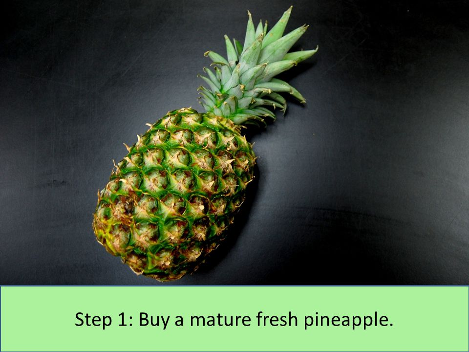 Step 1: Buy a mature fresh pineapple.