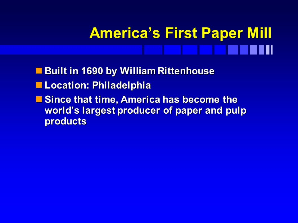 America's First Paper Mill nBuilt in 1690 by William Rittenhouse nLocation: Philadelphia nSince that time, America has become the world's largest producer of paper and pulp products