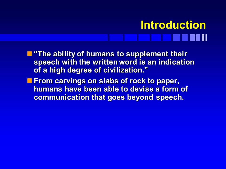 Introduction n The ability of humans to supplement their speech with the written word is an indication of a high degree of civilization. nFrom carvings on slabs of rock to paper, humans have been able to devise a form of communication that goes beyond speech.
