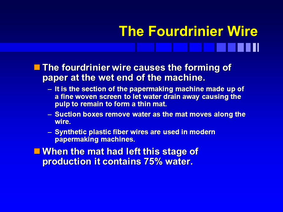 The Fourdrinier Wire nThe fourdrinier wire causes the forming of paper at the wet end of the machine.