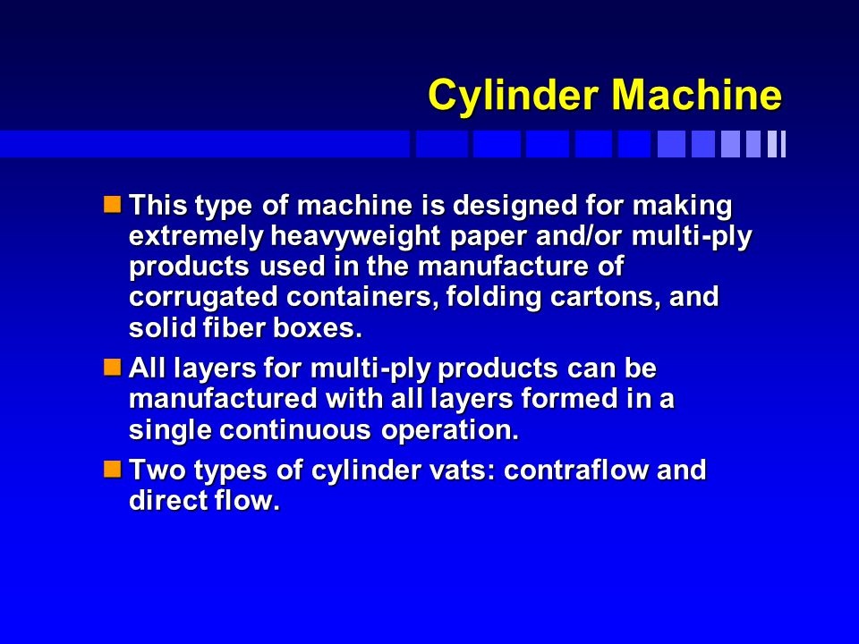 Cylinder Machine nThis type of machine is designed for making extremely heavyweight paper and/or multi-ply products used in the manufacture of corrugated containers, folding cartons, and solid fiber boxes.