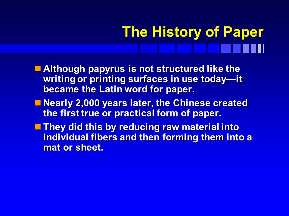 The History of Paper nAlthough papyrus is not structured like the writing or printing surfaces in use today—it became the Latin word for paper.