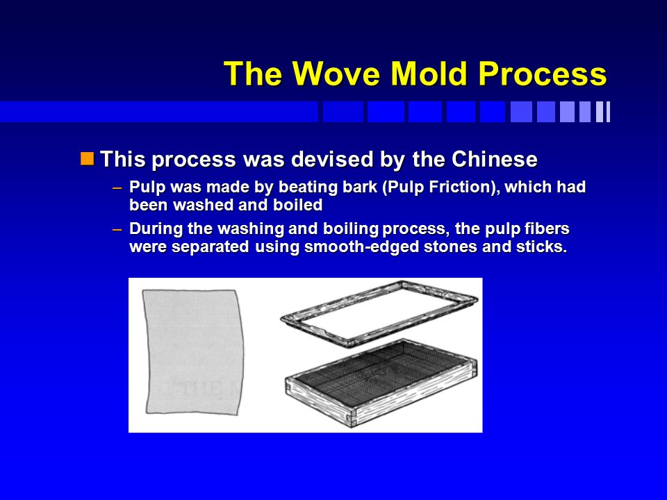 The Wove Mold Process The Wove Mold Process nThis process was devised by the Chinese –Pulp was made by beating bark (Pulp Friction), which had been washed and boiled –During the washing and boiling process, the pulp fibers were separated using smooth-edged stones and sticks.
