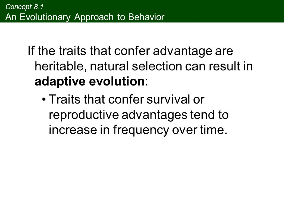 Concept 8.1 An Evolutionary Approach to Behavior If the traits that confer advantage are heritable, natural selection can result in adaptive evolution