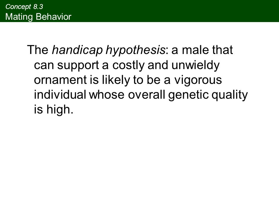 Concept 8.3 Mating Behavior The handicap hypothesis: a male that can support a costly and unwieldy ornament is likely to be a vigorous individual whos