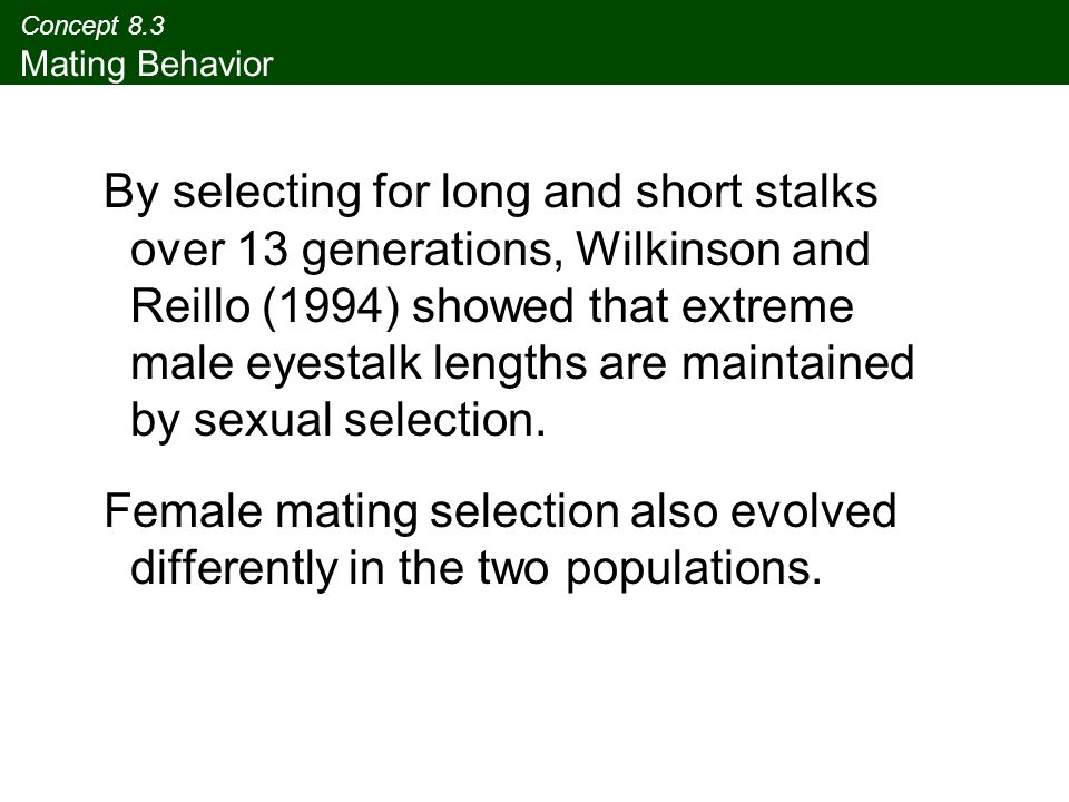 Concept 8.3 Mating Behavior By selecting for long and short stalks over 13 generations, Wilkinson and Reillo (1994) showed that extreme male eyestalk