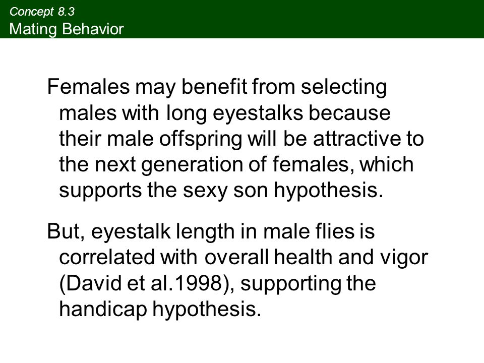 Concept 8.3 Mating Behavior Females may benefit from selecting males with long eyestalks because their male offspring will be attractive to the next g