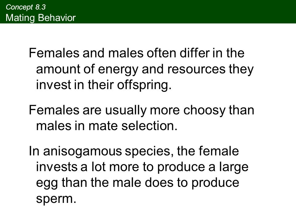 Concept 8.3 Mating Behavior Females and males often differ in the amount of energy and resources they invest in their offspring. Females are usually m