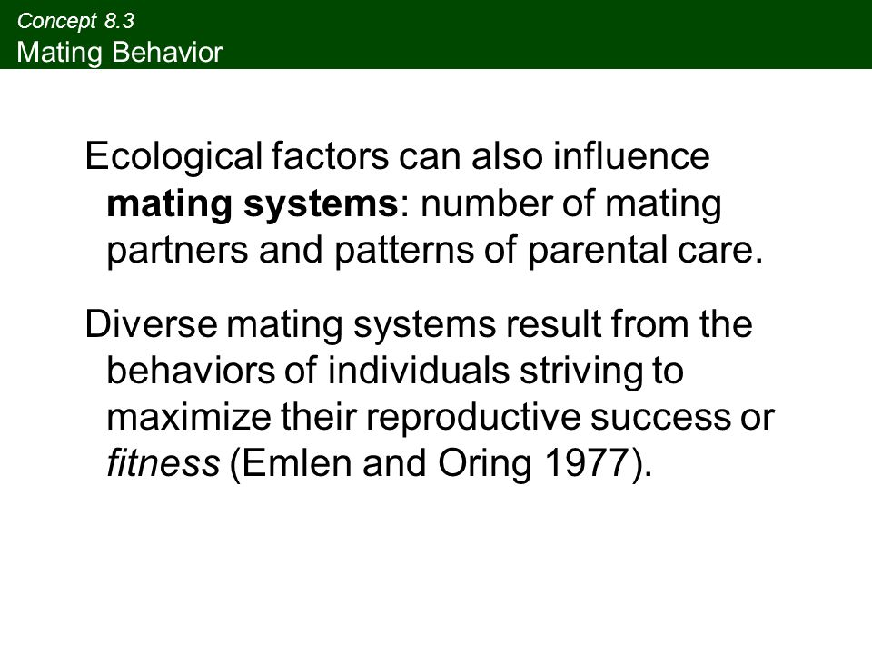 Concept 8.3 Mating Behavior Ecological factors can also influence mating systems: number of mating partners and patterns of parental care. Diverse mat