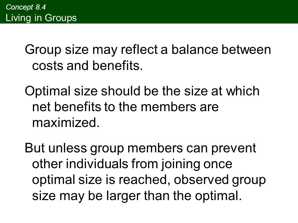 Concept 8.4 Living in Groups Group size may reflect a balance between costs and benefits. Optimal size should be the size at which net benefits to the