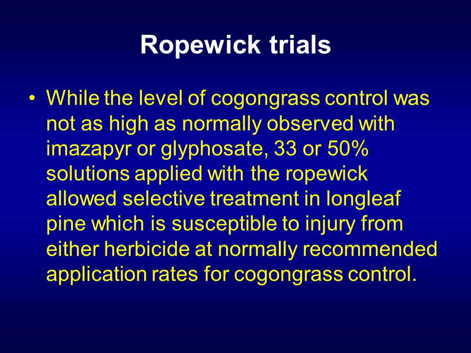 Ropewick trials While the level of cogongrass control was not as high as normally observed with imazapyr or glyphosate, 33 or 50% solutions applied with the ropewick allowed selective treatment in longleaf pine which is susceptible to injury from either herbicide at normally recommended application rates for cogongrass control.