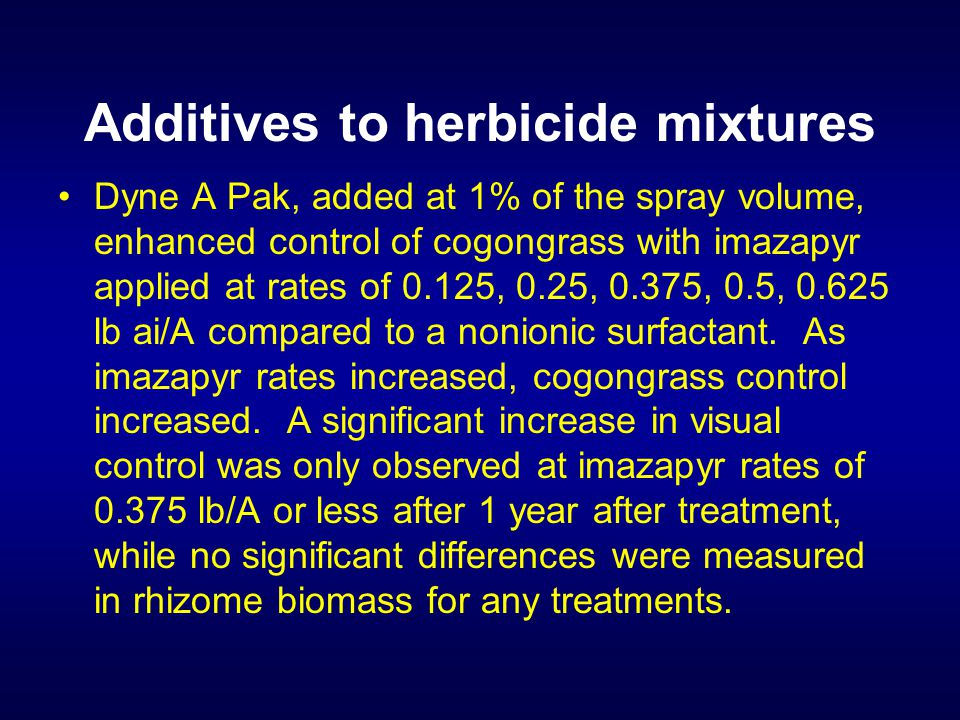 Additives to herbicide mixtures Dyne A Pak, added at 1% of the spray volume, enhanced control of cogongrass with imazapyr applied at rates of 0.125, 0.25, 0.375, 0.5, 0.625 lb ai/A compared to a nonionic surfactant.