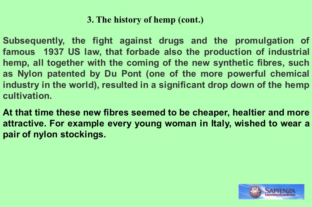 Subsequently, the fight against drugs and the promulgation of famous 1937 US law, that forbade also the production of industrial hemp, all together with the coming of the new synthetic fibres, such as Nylon patented by Du Pont (one of the more powerful chemical industry in the world), resulted in a significant drop down of the hemp cultivation.
