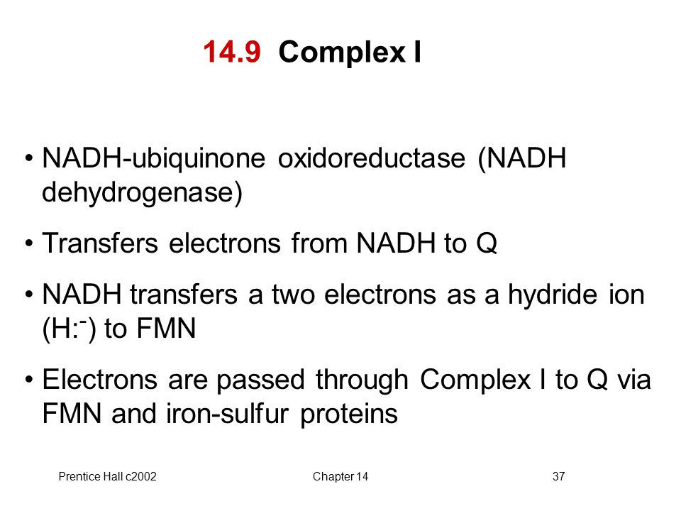 Prentice Hall c2002Chapter 1437 14.9 Complex I NADH-ubiquinone oxidoreductase (NADH dehydrogenase) Transfers electrons from NADH to Q NADH transfers a two electrons as a hydride ion (H: - ) to FMN Electrons are passed through Complex I to Q via FMN and iron-sulfur proteins