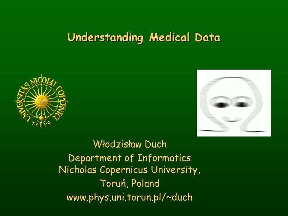 Understanding Medical Data Włodzisław Duch Department of Informatics Nicholas Copernicus University, Toruń, Poland www.phys.uni.torun.pl/~duch