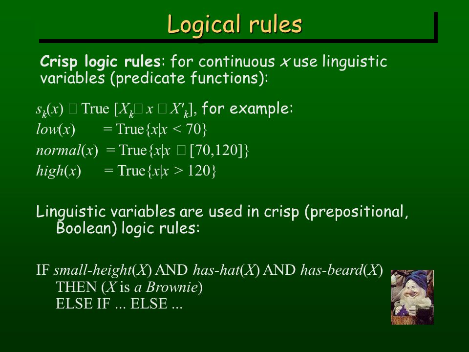 Logical rules Crisp logic rules: for continuous x use linguistic variables (predicate functions): s k (x)  True [X k  x  X k ], for example: low(x) = True{x|x < 70} normal(x) = True{x|x  [70,120]} high(x) = True{x|x > 120} Linguistic variables are used in crisp (prepositional, Boolean) logic rules: IF small-height(X) AND has-hat(X) AND has-beard(X) THEN (X is a Brownie) ELSE IF...