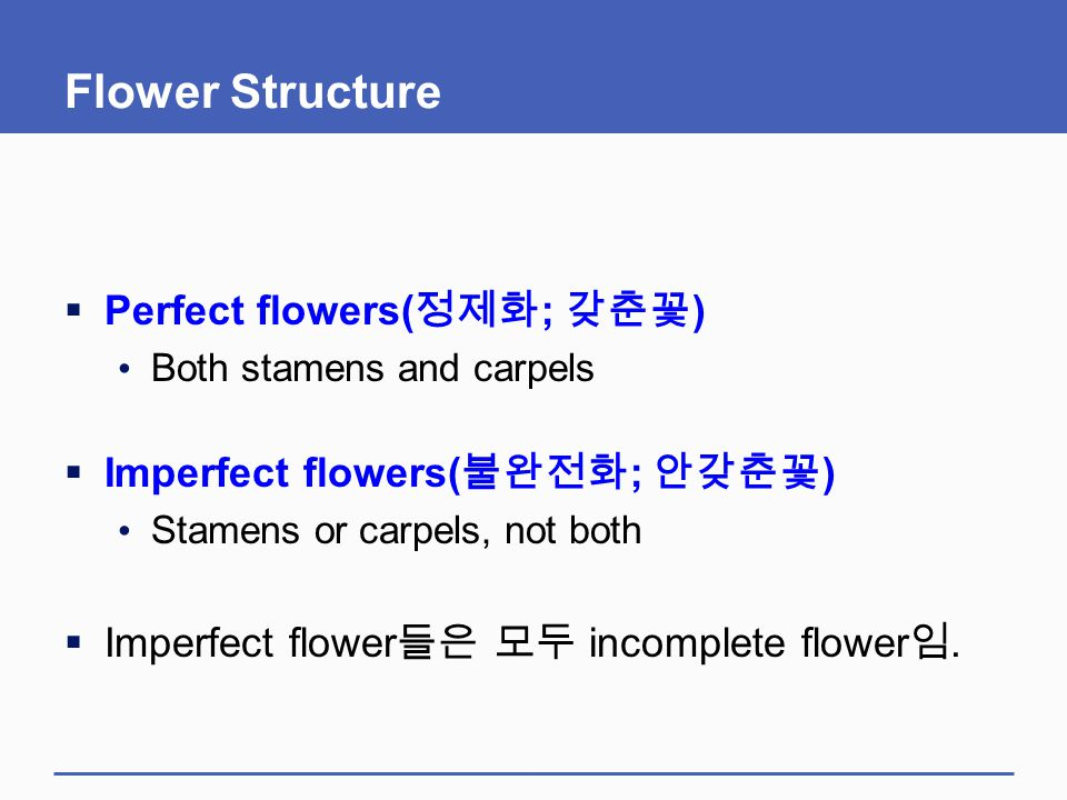 Flower Structure  Perfect flowers( 정제화 ; 갖춘꽃 ) Both stamens and carpels  Imperfect flowers( 불완전화 ; 안갖춘꽃 ) Stamens or carpels, not both  Imperfect f