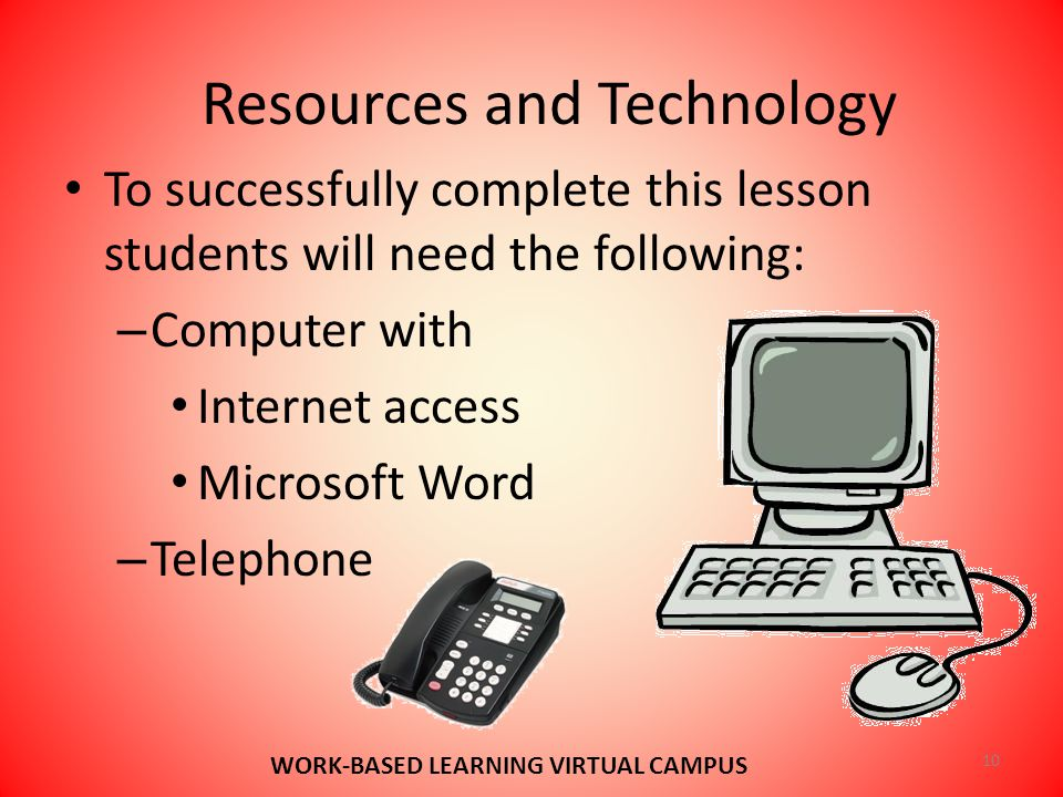 Resources and Technology 10 WORK-BASED LEARNING VIRTUAL CAMPUS To successfully complete this lesson students will need the following: – Computer with Internet access Microsoft Word – Telephone