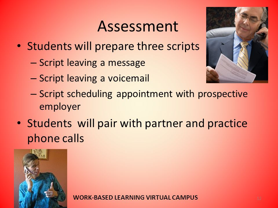 Assessment Students will prepare three scripts – Script leaving a message – Script leaving a voicemail – Script scheduling appointment with prospective employer Students will pair with partner and practice phone calls 12 WORK-BASED LEARNING VIRTUAL CAMPUS