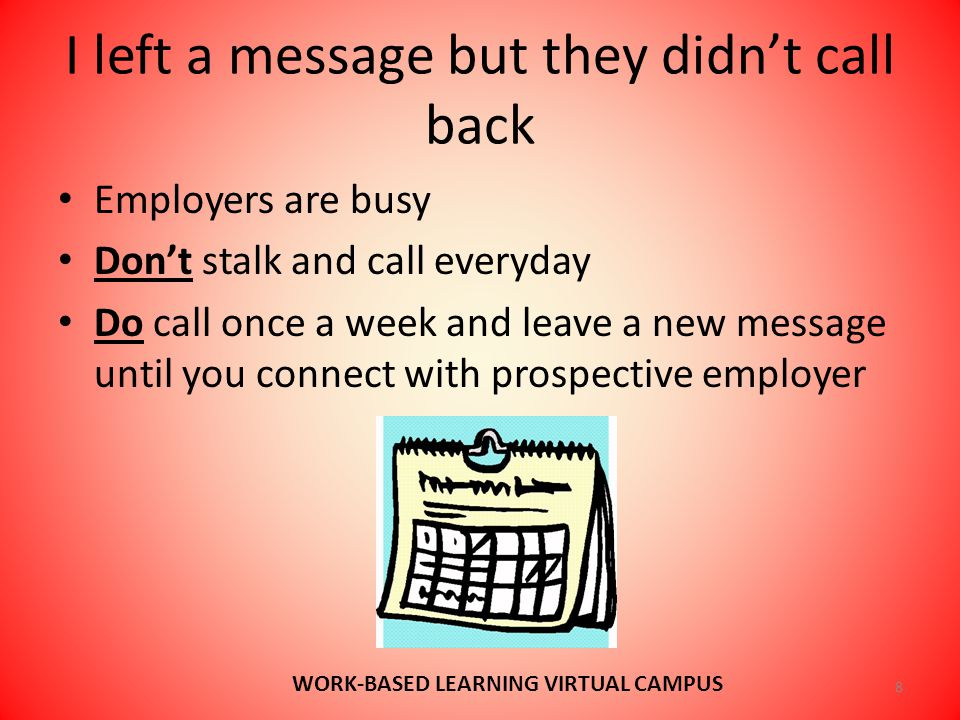 I left a message but they didn't call back Employers are busy Don't stalk and call everyday Do call once a week and leave a new message until you connect with prospective employer 8 WORK-BASED LEARNING VIRTUAL CAMPUS