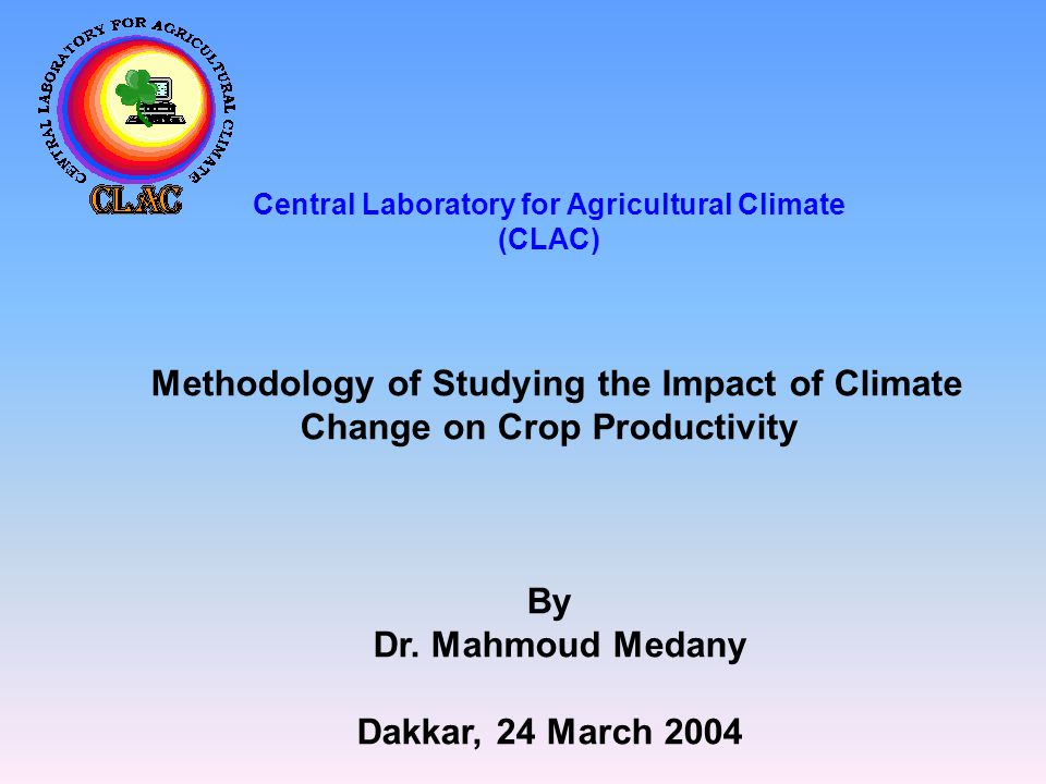 Central Laboratory for Agricultural Climate (CLAC) Methodology of Studying the Impact of Climate Change on Crop Productivity By Dr.