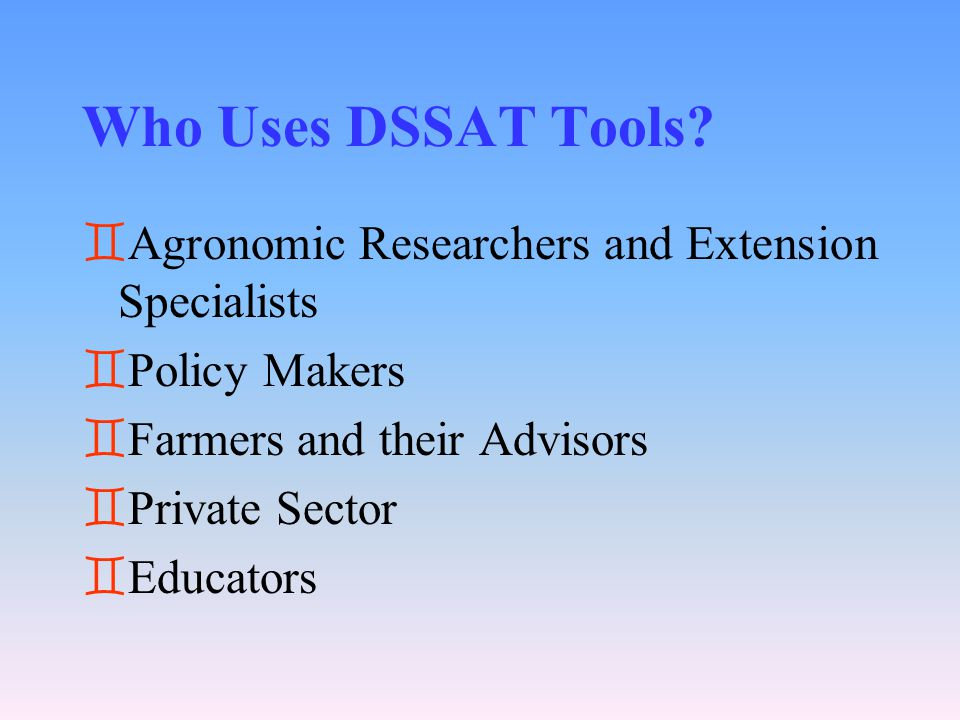 Who Uses DSSAT Tools? `Agronomic Researchers and Extension Specialists `Policy Makers `Farmers and their Advisors `Private Sector `Educators