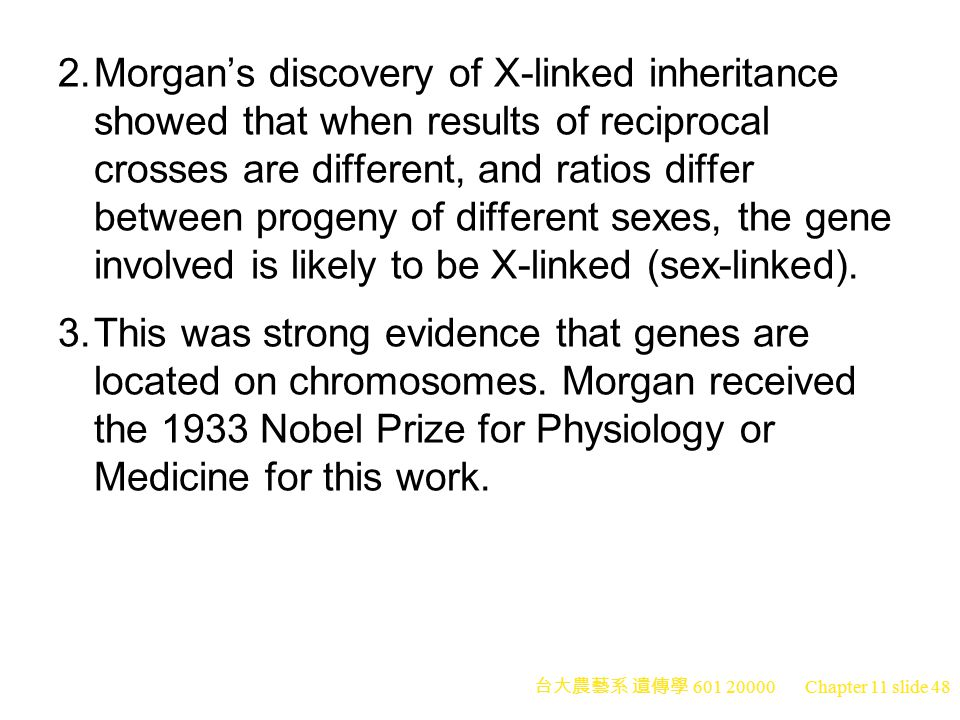 台大農藝系 遺傳學 601 20000 Chapter 11 slide 48 2.Morgan's discovery of X-linked inheritance showed that when results of reciprocal crosses are different, and