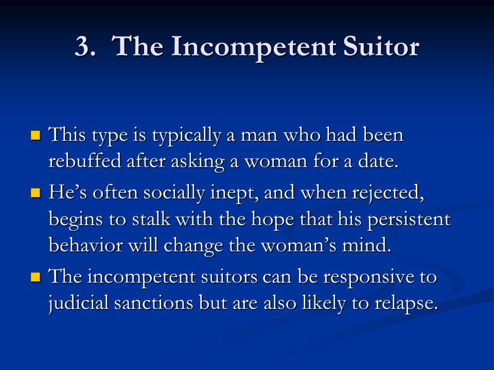 3. The Incompetent Suitor This type is typically a man who had been rebuffed after asking a woman for a date. This type is typically a man who had bee