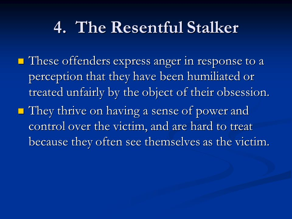 4. The Resentful Stalker These offenders express anger in response to a perception that they have been humiliated or treated unfairly by the object of