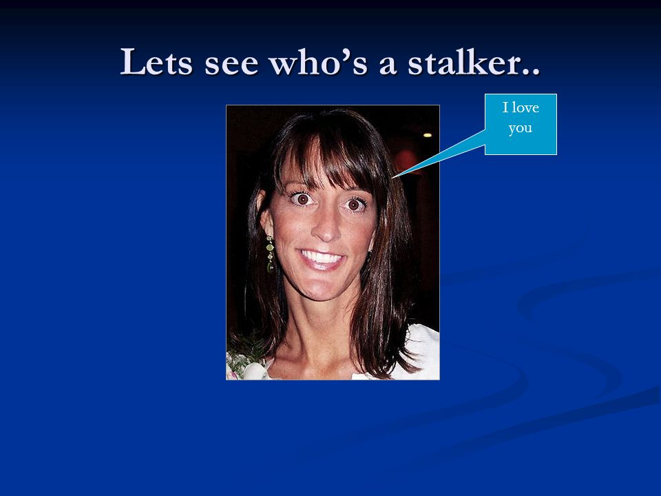 Lets see who's a stalker.. I love you