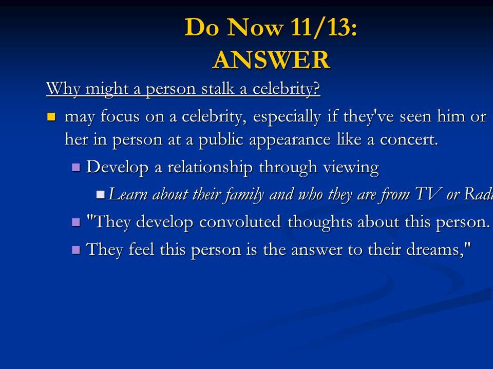 Do Now 11/13: ANSWER Why might a person stalk a celebrity.