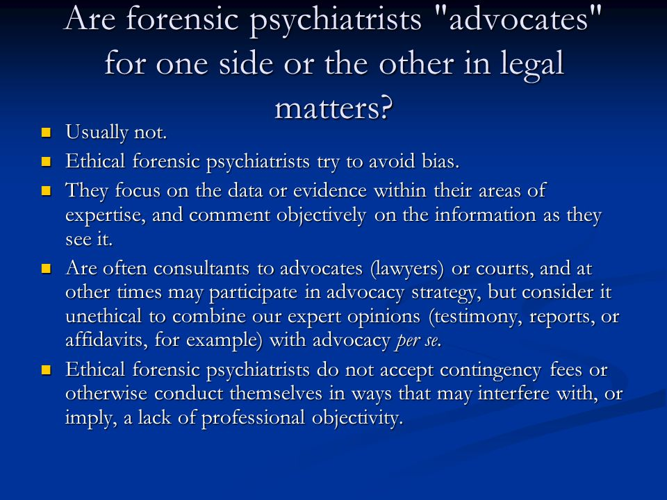 Are forensic psychiatrists advocates for one side or the other in legal matters.