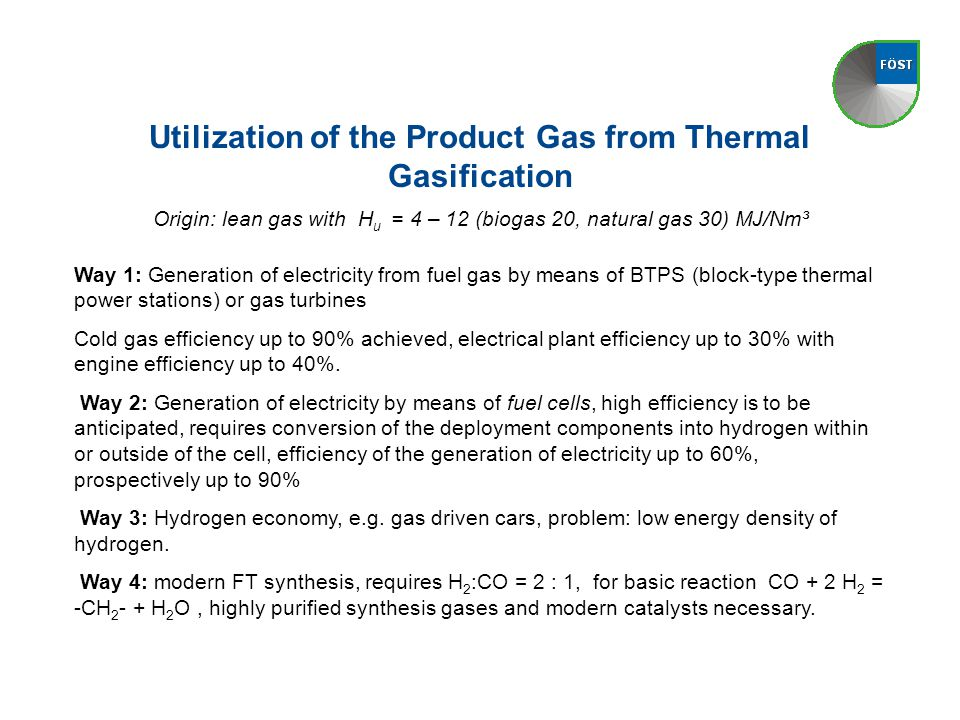 Utilization of the Product Gas from Thermal Gasification Origin: lean gas with H u = 4 – 12 (biogas 20, natural gas 30) MJ/Nm³ Way 1: Generation of el