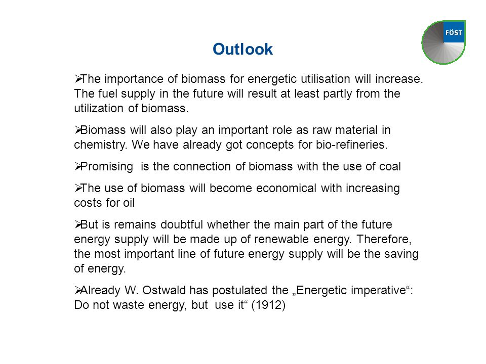 Outlook  The importance of biomass for energetic utilisation will increase. The fuel supply in the future will result at least partly from the utiliz