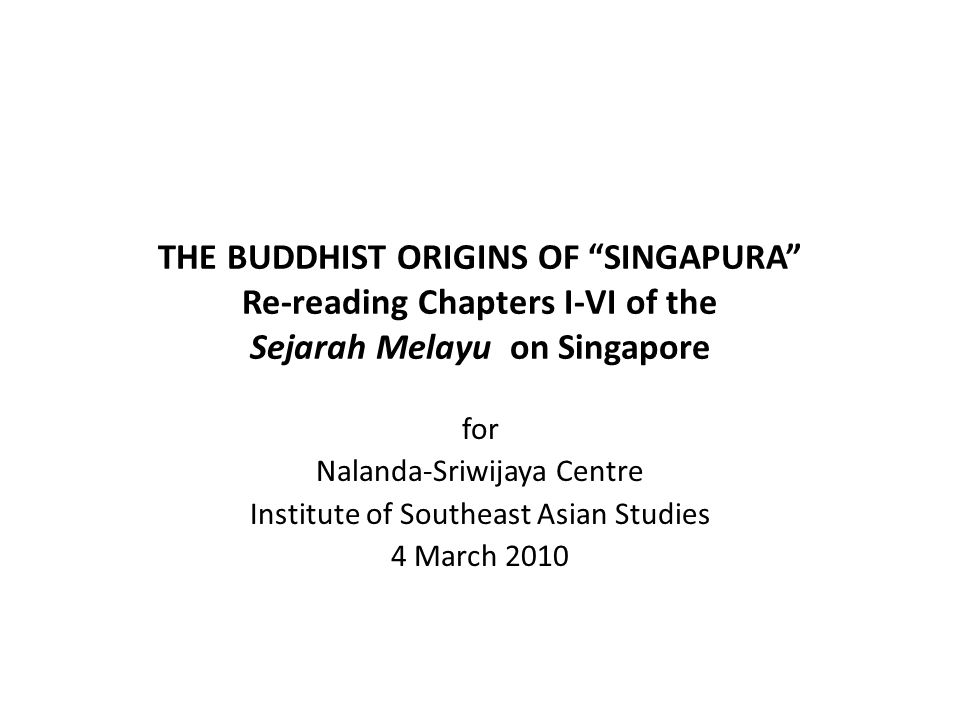 THE BUDDHIST ORIGINS OF SINGAPURA Re-reading Chapters I-VI of the Sejarah Melayu on Singapore for Nalanda-Sriwijaya Centre Institute of Southeast Asian Studies 4 March 2010