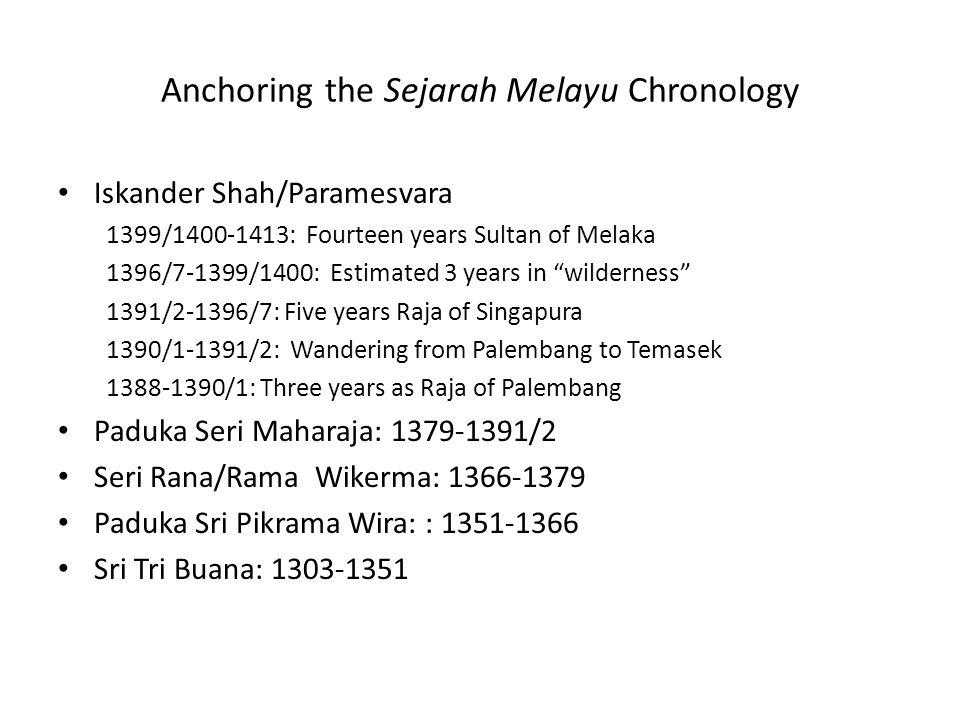 Anchoring the Sejarah Melayu Chronology Iskander Shah/Paramesvara 1399/1400-1413: Fourteen years Sultan of Melaka 1396/7-1399/1400: Estimated 3 years in wilderness 1391/2-1396/7: Five years Raja of Singapura 1390/1-1391/2: Wandering from Palembang to Temasek 1388-1390/1: Three years as Raja of Palembang Paduka Seri Maharaja: 1379-1391/2 Seri Rana/Rama Wikerma: 1366-1379 Paduka Sri Pikrama Wira: : 1351-1366 Sri Tri Buana: 1303-1351