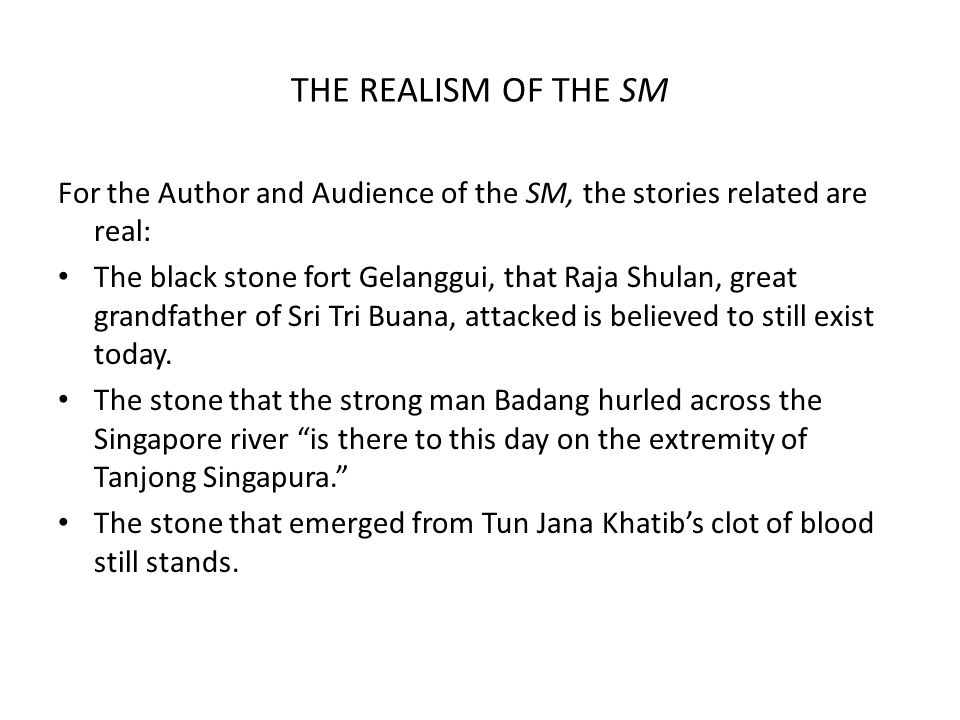 THE REALISM OF THE SM For the Author and Audience of the SM, the stories related are real: The black stone fort Gelanggui, that Raja Shulan, great grandfather of Sri Tri Buana, attacked is believed to still exist today.