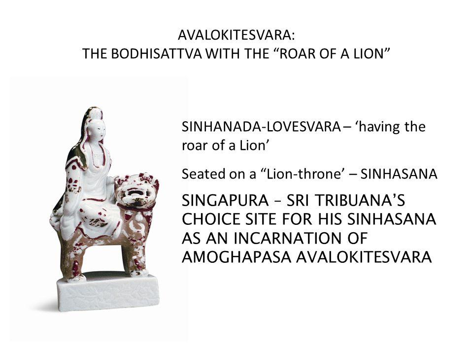 AVALOKITESVARA: THE BODHISATTVA WITH THE ROAR OF A LION SINHANADA-LOVESVARA – 'having the roar of a Lion' Seated on a Lion-throne' – SINHASANA SINGAPURA – SRI TRIBUANA'S CHOICE SITE FOR HIS SINHASANA AS AN INCARNATION OF AMOGHAPASA AVALOKITESVARA