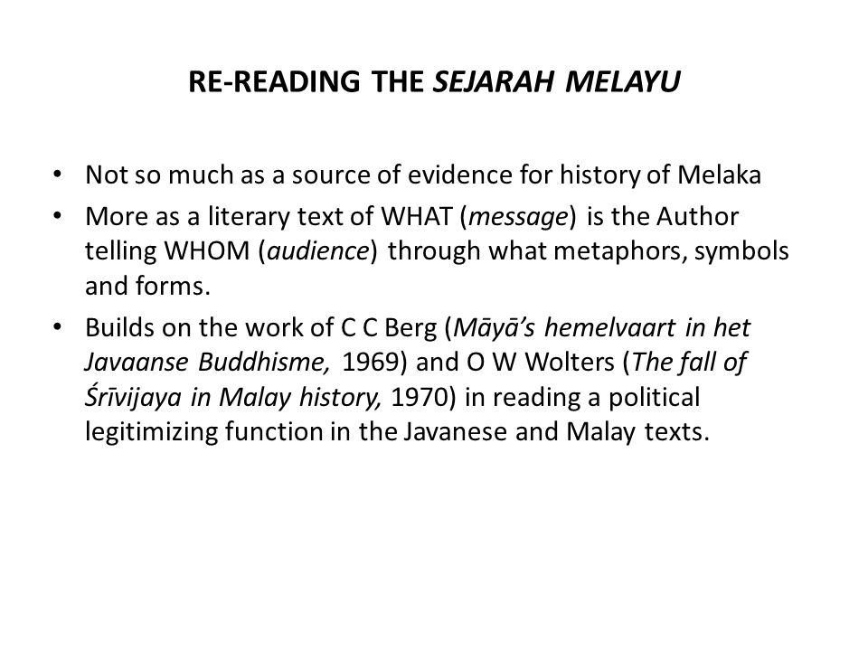 RE-READING THE SEJARAH MELAYU Not so much as a source of evidence for history of Melaka More as a literary text of WHAT (message) is the Author telling WHOM (audience) through what metaphors, symbols and forms.