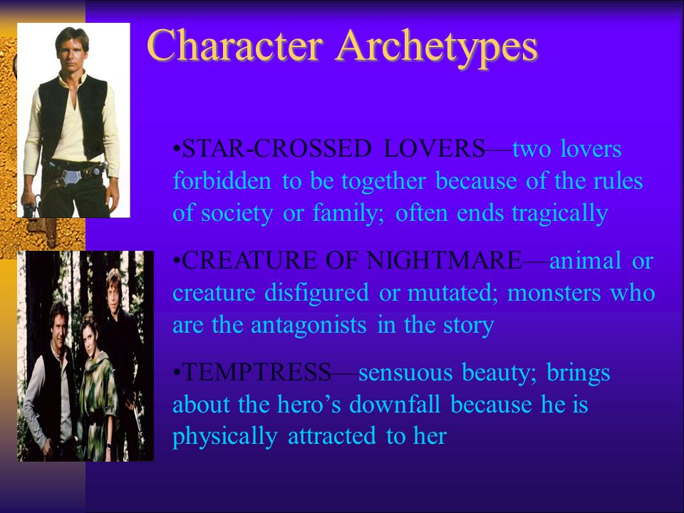 Character Archetypes THE HERO—circumstances of birth are unusual, some attempt is made at birth to kill him; raised by foster parents, returns to his kingdom to right wrongs, marries a princess, becomes king MENTOR—teacher or counselor to the hero; often are father or mother figures to the hero or heroine