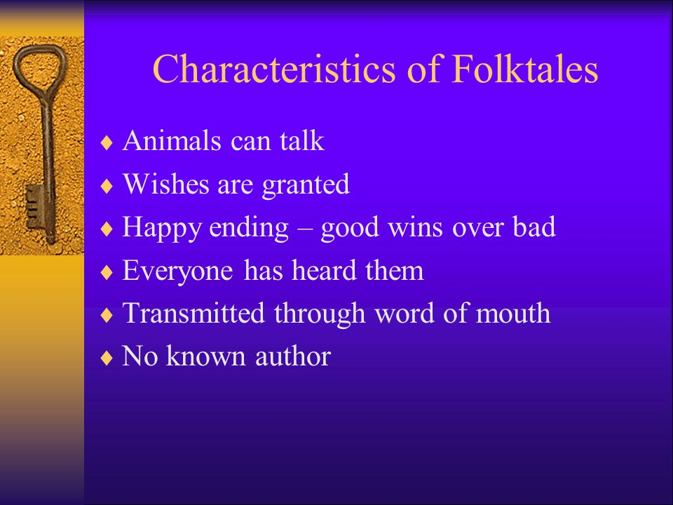 Characteristics of a Folktale  Begins with a phrase such as, Once upon a time... , or There once was...  About ordinary people (or animals) and everyday life  The number three is significant and repeated often  There are good and bad characters  Good characters gave a problem to solve
